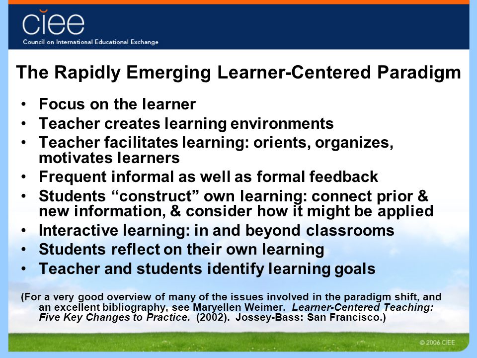 The Rapidly Emerging Learner-Centered Paradigm Focus on the learner Teacher creates learning environments Teacher facilitates learning: orients, organizes, motivates learners Frequent informal as well as formal feedback Students construct own learning: connect prior & new information, & consider how it might be applied Interactive learning: in and beyond classrooms Students reflect on their own learning Teacher and students identify learning goals (For a very good overview of many of the issues involved in the paradigm shift, and an excellent bibliography, see Maryellen Weimer.