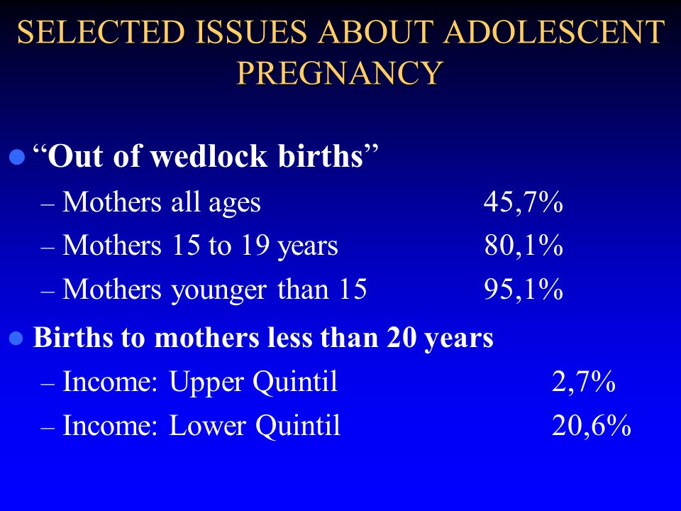 SELECTED ISSUES ABOUT ADOLESCENT PREGNANCY Out of wedlock births – Mothers all ages45,7% – Mothers 15 to 19 years80,1% – Mothers younger than 1595,1% Births to mothers less than 20 years – Income: Upper Quintil 2,7% – Income: Lower Quintil20,6%