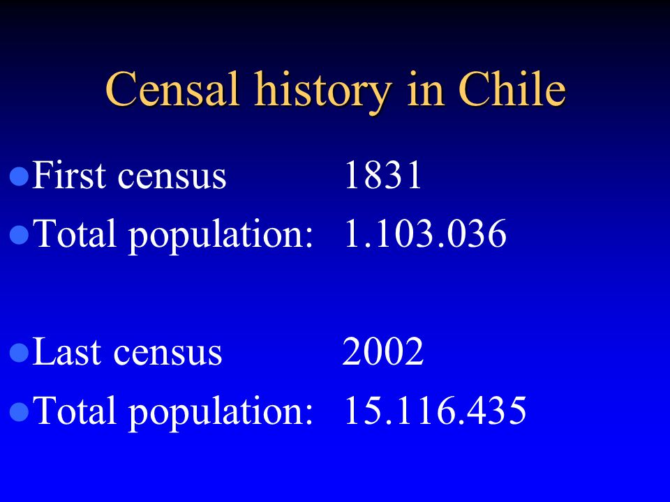 Censal history in Chile First census 1831 Total population:1.103.036 Last census 2002 Total population: 15.116.435