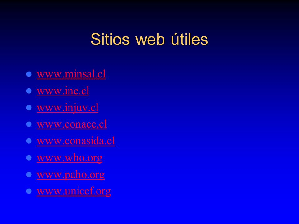 Sitios web útiles www.minsal.cl www.ine.cl www.injuv.cl www.conace,cl www.conasida.cl www.who.org www.paho.org www.unicef.org