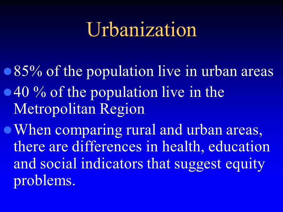 Urbanization 85% of the population live in urban areas 40 % of the population live in the Metropolitan Region When comparing rural and urban areas, there are differences in health, education and social indicators that suggest equity problems.