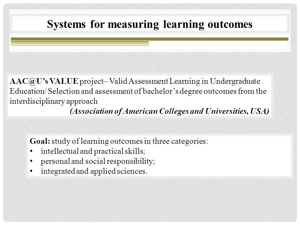 AAC@U's VALUE project– Valid Assessment Learning in Undergraduate Education/ Selection and assessment of bachelor's degree outcomes from the interdisciplinary approach (Association of American Colleges and Universities, USA) Systems for measuring learning outcomes Goal: study of learning outcomes in three categories: intellectual and practical skills; personal and social responsibility; integrated and applied sciences.