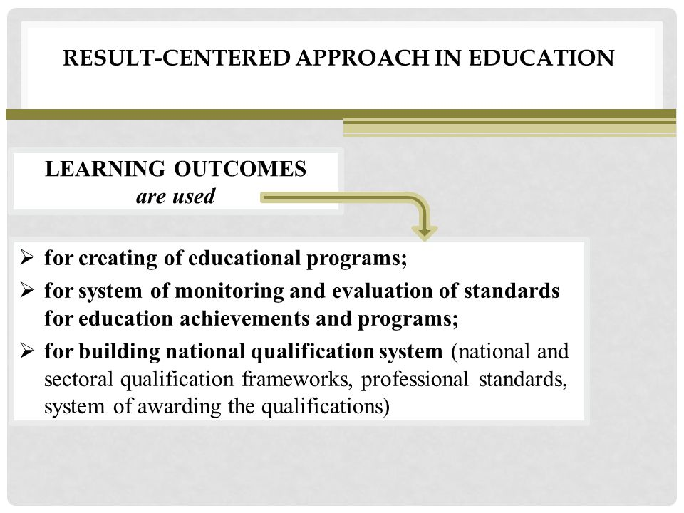 RESULT-CENTERED APPROACH IN EDUCATION  for creating of educational programs;  for system of monitoring and evaluation of standards for education achievements and programs;  for building national qualification system (national and sectoral qualification frameworks, professional standards, system of awarding the qualifications) LEARNING OUTCOMES are used