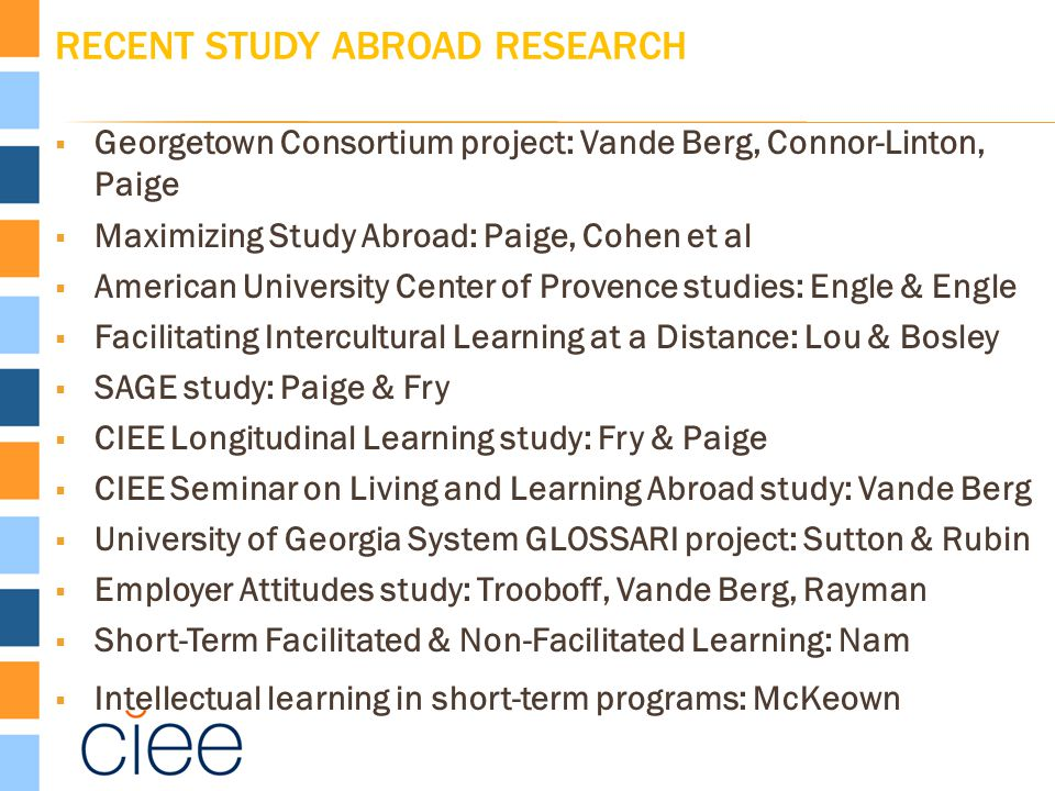 RECENT STUDY ABROAD RESEARCH  Georgetown Consortium project: Vande Berg, Connor-Linton, Paige  Maximizing Study Abroad: Paige, Cohen et al  America