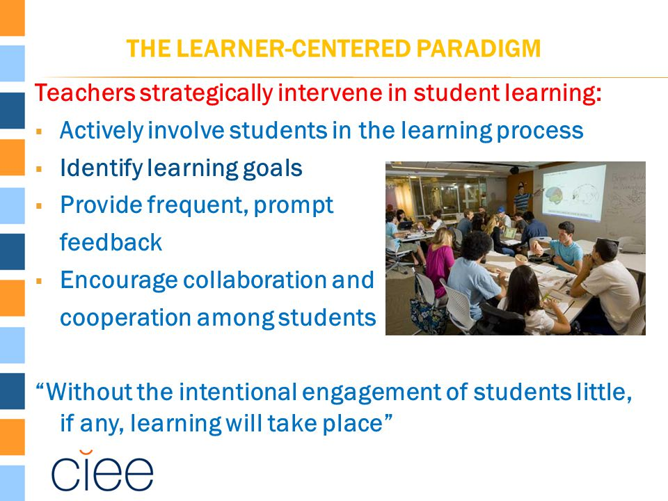 THE LEARNER-CENTERED PARADIGM Teachers strategically intervene in student learning:  Actively involve students in the learning process  Identify lea