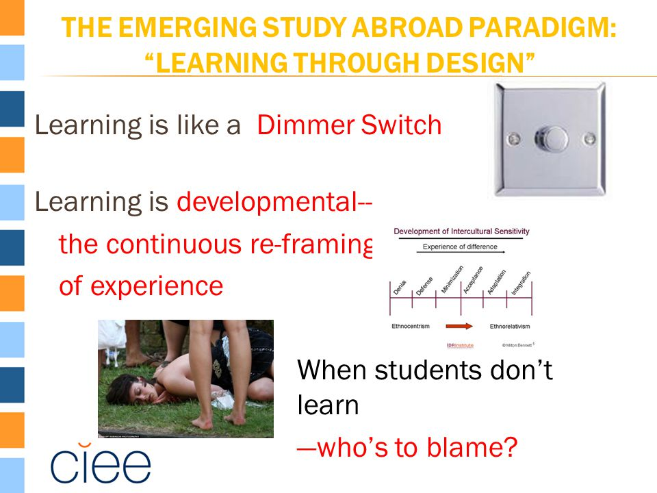 THE EMERGING STUDY ABROAD PARADIGM: LEARNING THROUGH DESIGN Learning is like a Dimmer Switch Learning is developmental-- the continuous re-framing of experience When students don't learn —who's to blame?