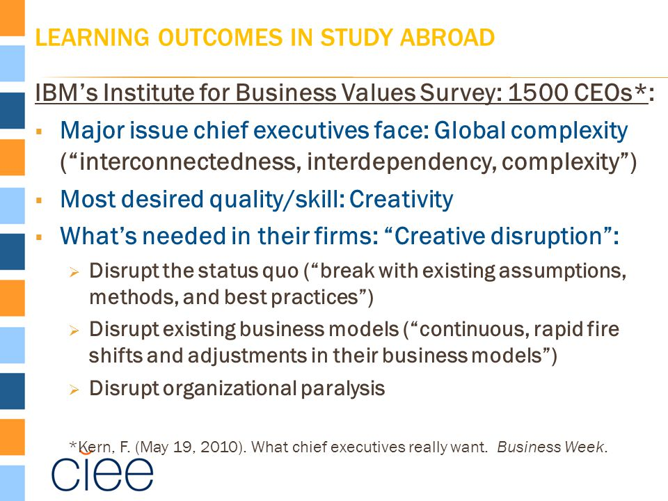 LEARNING OUTCOMES IN STUDY ABROAD IBM's Institute for Business Values Survey: 1500 CEOs*:  Major issue chief executives face: Global complexity ( interconnectedness, interdependency, complexity )  Most desired quality/skill: Creativity  What's needed in their firms: Creative disruption :  Disrupt the status quo ( break with existing assumptions, methods, and best practices )  Disrupt existing business models ( continuous, rapid fire shifts and adjustments in their business models )  Disrupt organizational paralysis *Kern, F.
