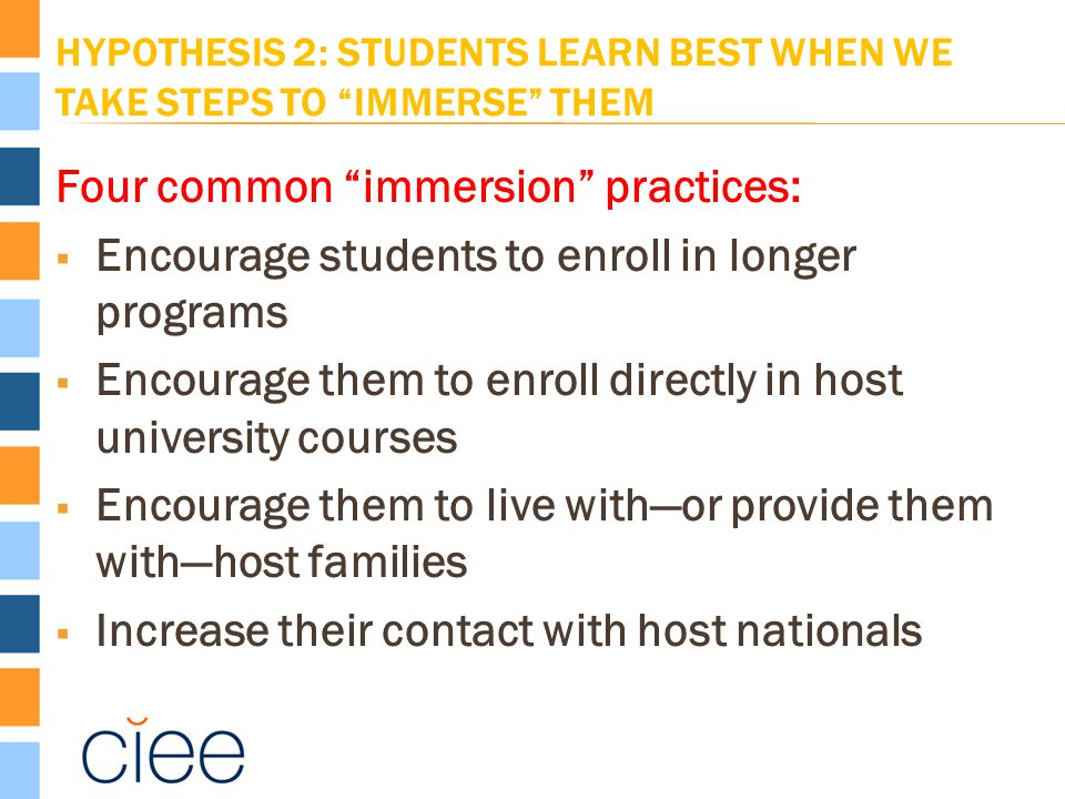 HYPOTHESIS 2: STUDENTS LEARN BEST WHEN WE TAKE STEPS TO IMMERSE THEM Four common immersion practices:  Encourage students to enroll in longer programs  Encourage them to enroll directly in host university courses  Encourage them to live with—or provide them with—host families  Increase their contact with host nationals