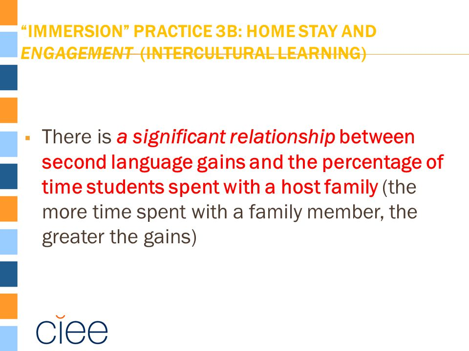 IMMERSION PRACTICE 3B: HOME STAY AND ENGAGEMENT (INTERCULTURAL LEARNING)  There is a significant relationship between second language gains and the percentage of time students spent with a host family (the more time spent with a family member, the greater the gains)