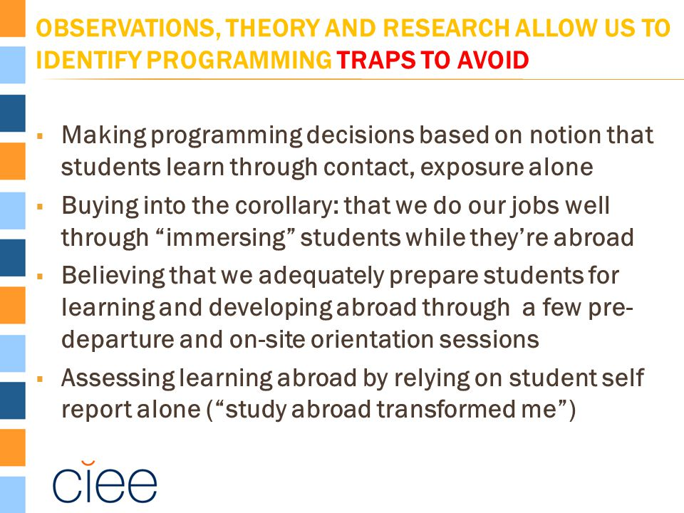 OBSERVATIONS, THEORY AND RESEARCH ALLOW US TO IDENTIFY PROGRAMMING TRAPS TO AVOID  Making programming decisions based on notion that students learn through contact, exposure alone  Buying into the corollary: that we do our jobs well through immersing students while they're abroad  Believing that we adequately prepare students for learning and developing abroad through a few pre- departure and on-site orientation sessions  Assessing learning abroad by relying on student self report alone ( study abroad transformed me )