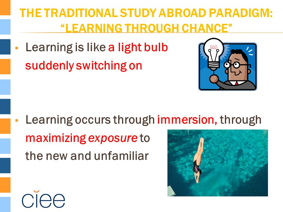 THE TRADITIONAL STUDY ABROAD PARADIGM: LEARNING THROUGH CHANCE  Learning is like a light bulb suddenly switching on  Learning occurs through immersion, through maximizing exposure to the new and unfamiliar