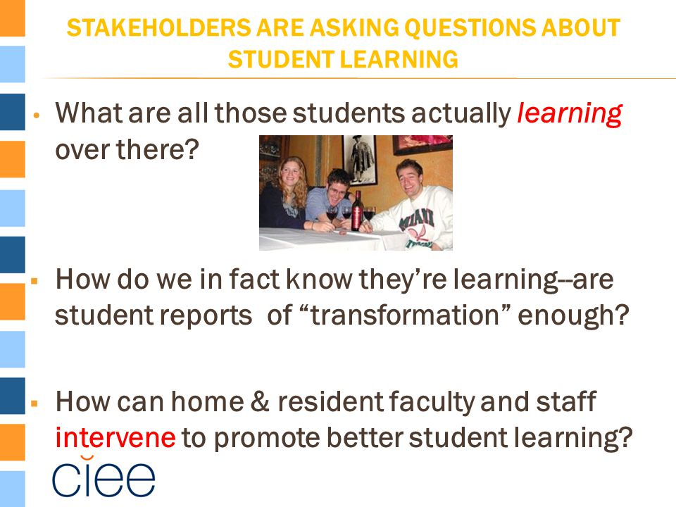 STAKEHOLDERS ARE ASKING QUESTIONS ABOUT STUDENT LEARNING What are all those students actually learning over there?  How do we in fact know they're le