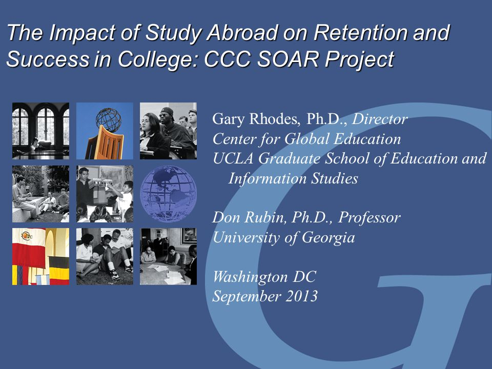 The Impact of Study Abroad on Retention and Success in College: CCC SOAR Project Gary Rhodes, Ph.D., Director Center for Global Education UCLA Graduate School of Education and Information Studies Don Rubin, Ph.D., Professor University of Georgia Washington DC September 2013
