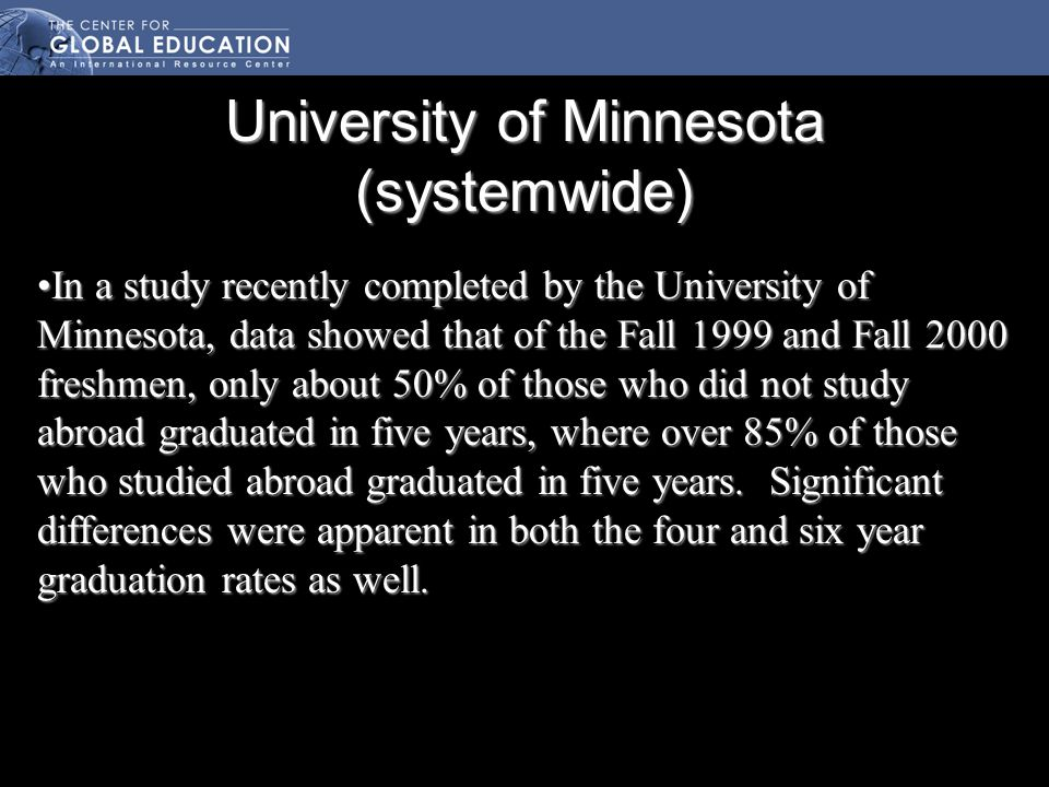 University of Minnesota (systemwide) In a study recently completed by the University of Minnesota, data showed that of the Fall 1999 and Fall 2000 freshmen, only about 50% of those who did not study abroad graduated in five years, where over 85% of those who studied abroad graduated in five years.