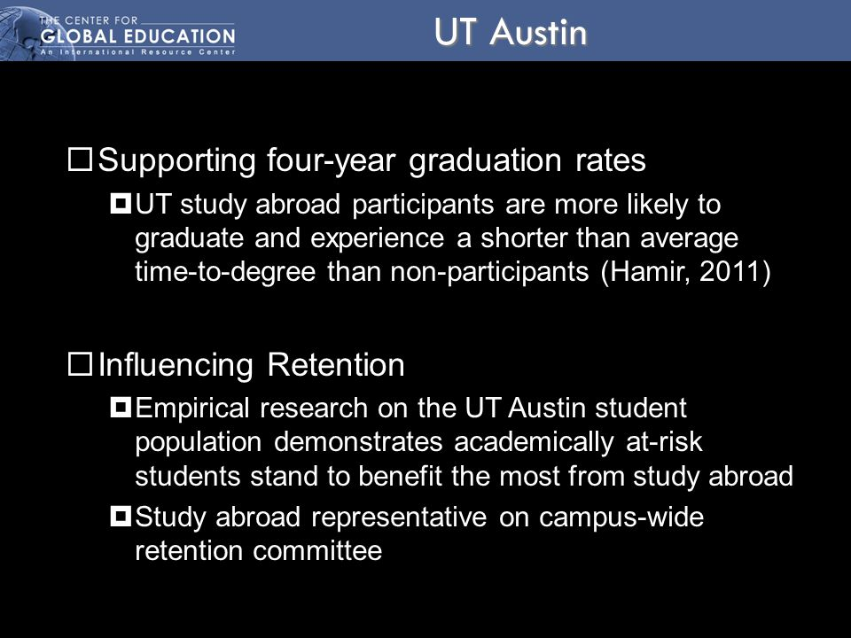 UT Austin  Supporting four-year graduation rates  UT study abroad participants are more likely to graduate and experience a shorter than average time-to-degree than non-participants (Hamir, 2011)  Influencing Retention  Empirical research on the UT Austin student population demonstrates academically at-risk students stand to benefit the most from study abroad  Study abroad representative on campus-wide retention committee