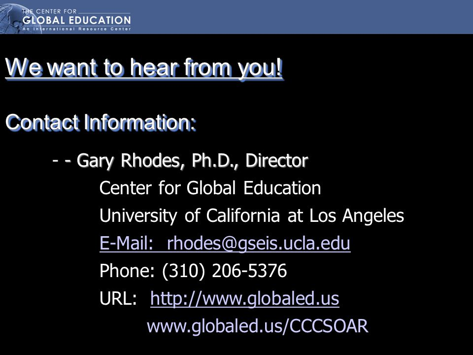 -Gary Rhodes, Ph.D., Director - - Gary Rhodes, Ph.D., Director Center for Global Education University of California at Los Angeles E-Mail: rhodes@gseis.ucla.edu Phone: (310) 206-5376 URL: http://www.globaled.ushttp://www.globaled.us www.globaled.us/CCCSOAR We want to hear from you.