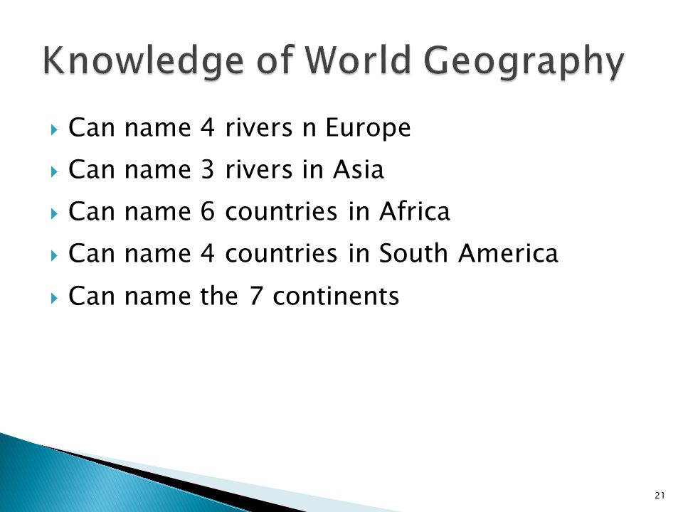 Can name 4 rivers n Europe  Can name 3 rivers in Asia  Can name 6 countries in Africa  Can name 4 countries in South America  Can name the 7 con