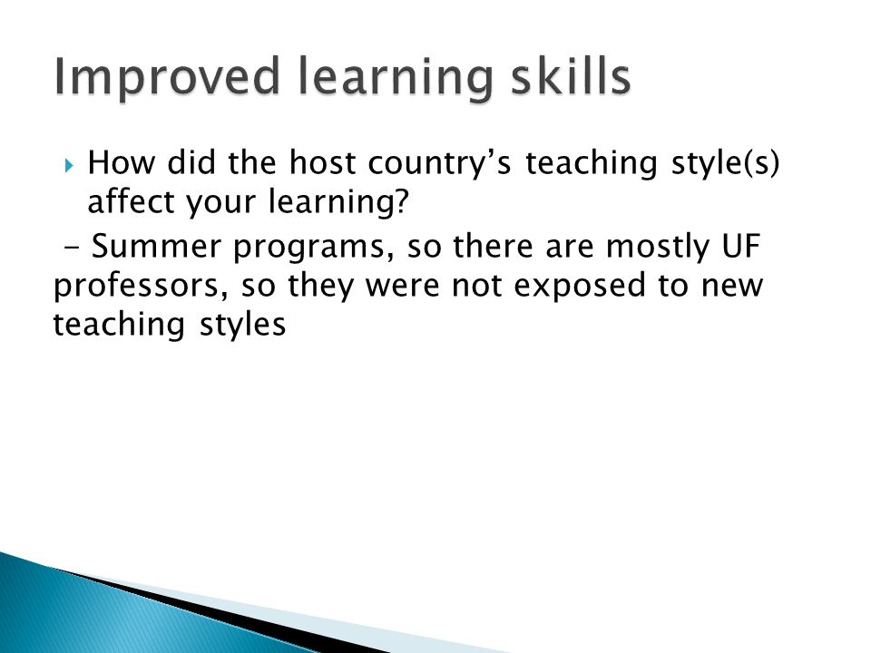  How did the host country's teaching style(s) affect your learning? - Summer programs, so there are mostly UF professors, so they were not exposed to