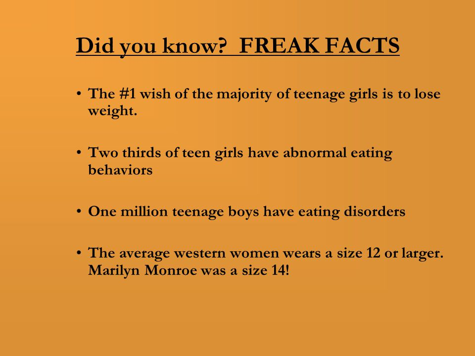 Did you know. FREAK FACTS The #1 wish of the majority of teenage girls is to lose weight.