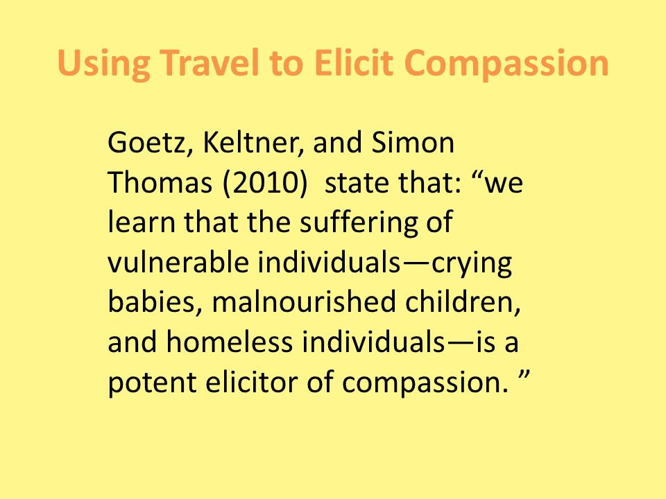 Using Travel to Elicit Compassion Goetz, Keltner, and Simon Thomas (2010) state that: we learn that the suffering of vulnerable individuals—crying babies, malnourished children, and homeless individuals—is a potent elicitor of compassion.