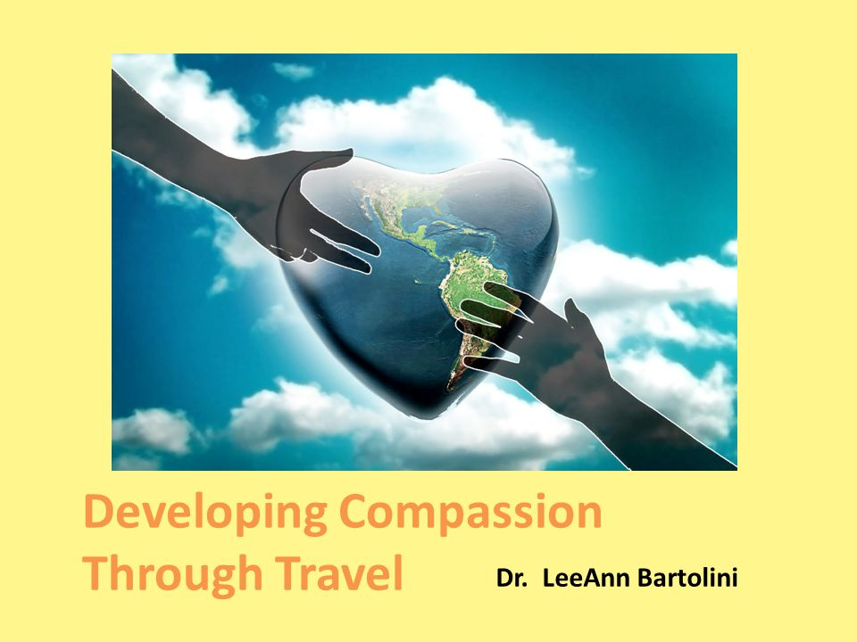 Developing Compassion Through Travel Dr. LeeAnn Bartolini