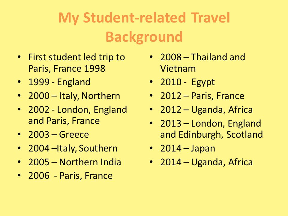 My Student-related Travel Background First student led trip to Paris, France 1998 1999 - England 2000 – Italy, Northern 2002 - London, England and Paris, France 2003 – Greece 2004 –Italy, Southern 2005 – Northern India 2006 - Paris, France 2008 – Thailand and Vietnam 2010 - Egypt 2012 – Paris, France 2012 – Uganda, Africa 2013 – London, England and Edinburgh, Scotland 2014 – Japan 2014 – Uganda, Africa