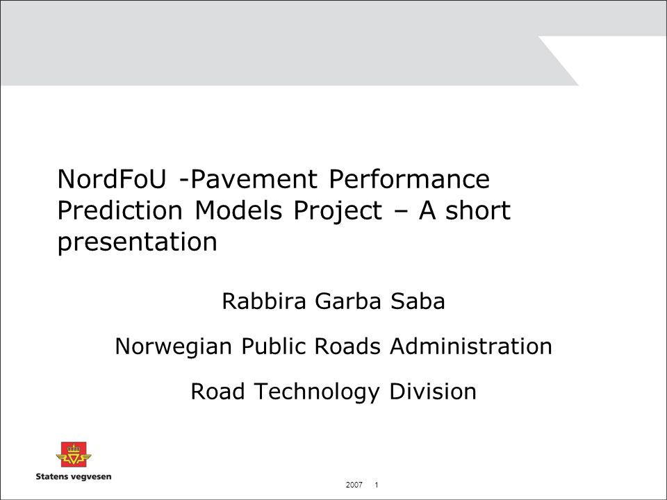 2007 1 NordFoU -Pavement Performance Prediction Models Project – A short presentation Rabbira Garba Saba Norwegian Public Roads Administration Road Technology Division