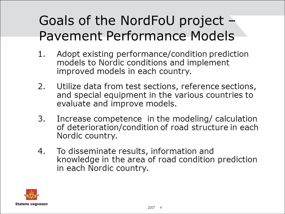 2007 4 Goals of the NordFoU project – Pavement Performance Models 1.Adopt existing performance/condition prediction models to Nordic conditions and implement improved models in each country.