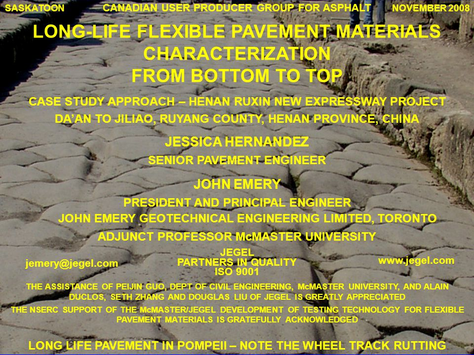 CANADIAN USER PRODUCER GROUP FOR ASPHALT LONG-LIFE FLEXIBLE PAVEMENT MATERIALS CHARACTERIZATION FROM BOTTOM TO TOP JESSICA HERNANDEZ SENIOR PAVEMENT ENGINEER THE ASSISTANCE OF PEIJIN GUO, DEPT OF CIVIL ENGINEERING, McMASTER UNIVERSITY, AND ALAIN DUCLOS, SETH ZHANG AND DOUGLAS LIU OF JEGEL IS GREATLY APPRECIATED THE NSERC SUPPORT OF THE McMASTER/JEGEL DEVELOPMENT OF TESTING TECHNOLOGY FOR FLEXIBLE PAVEMENT MATERIALS IS GRATEFULLY ACKNOWLEDGED SASKATOONNOVEMBER 2008 ADJUNCT PROFESSOR McMASTER UNIVERSITY JOHN EMERY GEOTECHNICAL ENGINEERING LIMITED, TORONTO www.jegel.com JEGEL PARTNERS IN QUALITY ISO 9001 jemery@jegel.com LONG LIFE PAVEMENT IN POMPEII – NOTE THE WHEEL TRACK RUTTING JOHN EMERY PRESIDENT AND PRINCIPAL ENGINEER CASE STUDY APPROACH – HENAN RUXIN NEW EXPRESSWAY PROJECT DA'AN TO JILIAO, RUYANG COUNTY, HENAN PROVINCE, CHINA