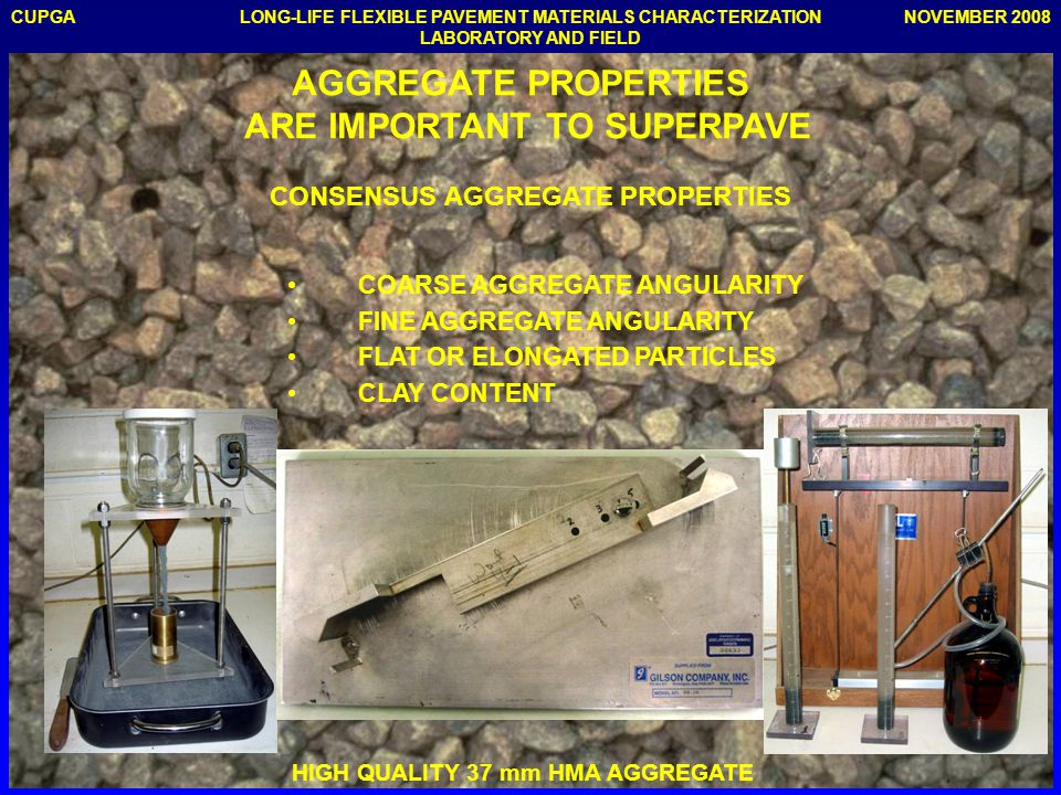 CUPGANOVEMBER 2008LONG-LIFE FLEXIBLE PAVEMENT MATERIALS CHARACTERIZATION LABORATORY AND FIELD HIGH QUALITY 37 mm HMA AGGREGATE AGGREGATE PROPERTIES ARE IMPORTANT TO SUPERPAVE CONSENSUS AGGREGATE PROPERTIES COARSE AGGREGATE ANGULARITY FINE AGGREGATE ANGULARITY FLAT OR ELONGATED PARTICLES CLAY CONTENT