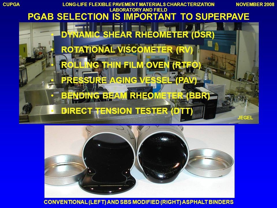 CUPGANOVEMBER 2008LONG-LIFE FLEXIBLE PAVEMENT MATERIALS CHARACTERIZATION LABORATORY AND FIELD DYNAMIC SHEAR RHEOMETER (DSR) ROTATIONAL VISCOMETER (RV) ROLLING THIN FILM OVEN (RTFO) PRESSURE AGING VESSEL (PAV) BENDING BEAM RHEOMETER (BBR) DIRECT TENSION TESTER (DTT) PGAB SELECTION IS IMPORTANT TO SUPERPAVE JEGEL CONVENTIONAL (LEFT) AND SBS MODIFIED (RIGHT) ASPHALT BINDERS