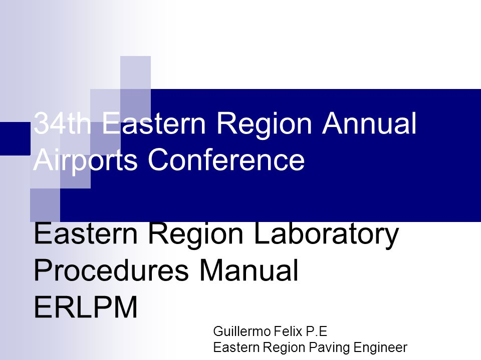 34th Eastern Region Annual Airports Conference Eastern Region Laboratory Procedures Manual ERLPM Guillermo Felix P.E Eastern Region Paving Engineer