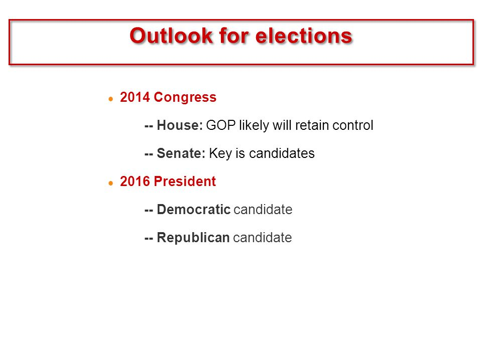 Outlook for elections 45 l l 2014 Congress – – -- House: GOP likely will retain control – – -- Senate: Key is candidates l l 2016 President – – -- Democratic candidate – – -- Republican candidate