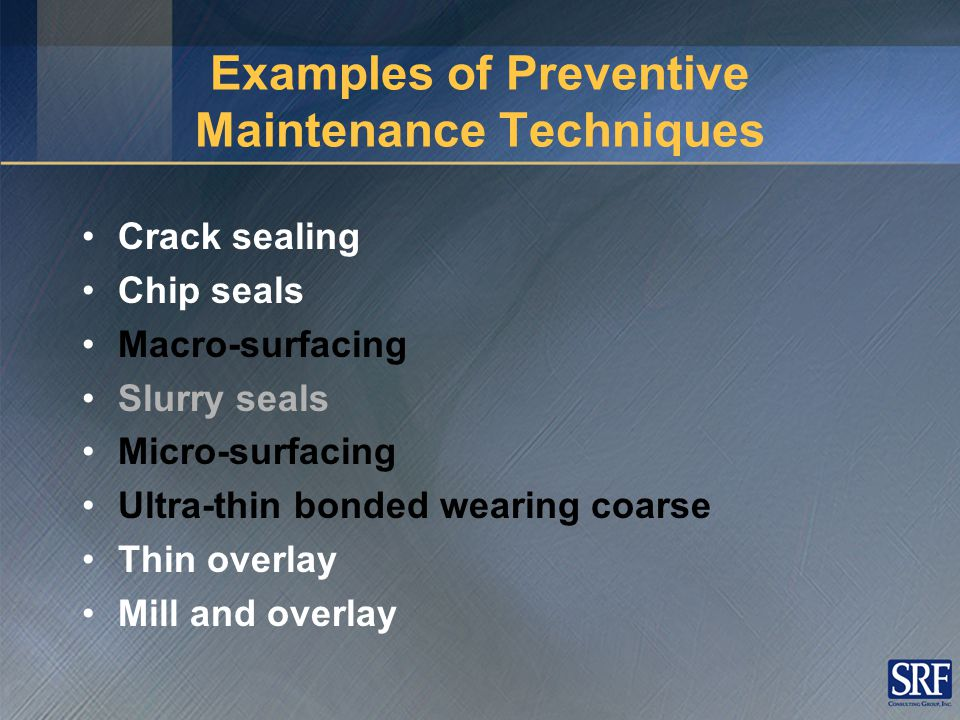 Examples of Preventive Maintenance Techniques Crack sealing Chip seals Macro-surfacing Slurry seals Micro-surfacing Ultra-thin bonded wearing coarse Thin overlay Mill and overlay