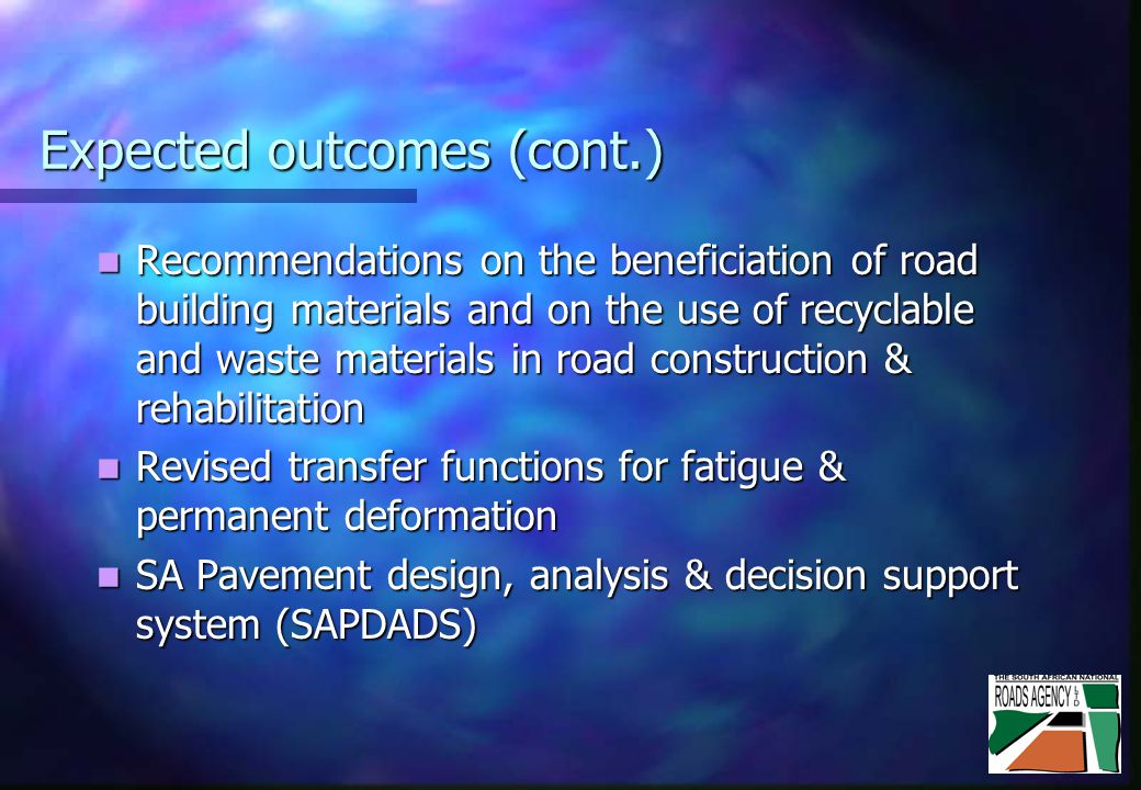 Expected outcomes (cont.) Recommendations on the beneficiation of road building materials and on the use of recyclable and waste materials in road construction & rehabilitation Recommendations on the beneficiation of road building materials and on the use of recyclable and waste materials in road construction & rehabilitation Revised transfer functions for fatigue & permanent deformation Revised transfer functions for fatigue & permanent deformation SA Pavement design, analysis & decision support system (SAPDADS) SA Pavement design, analysis & decision support system (SAPDADS)