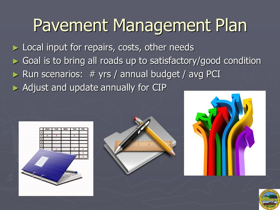 Pavement Management Plan ► Local input for repairs, costs, other needs ► Goal is to bring all roads up to satisfactory/good condition ► Run scenarios: