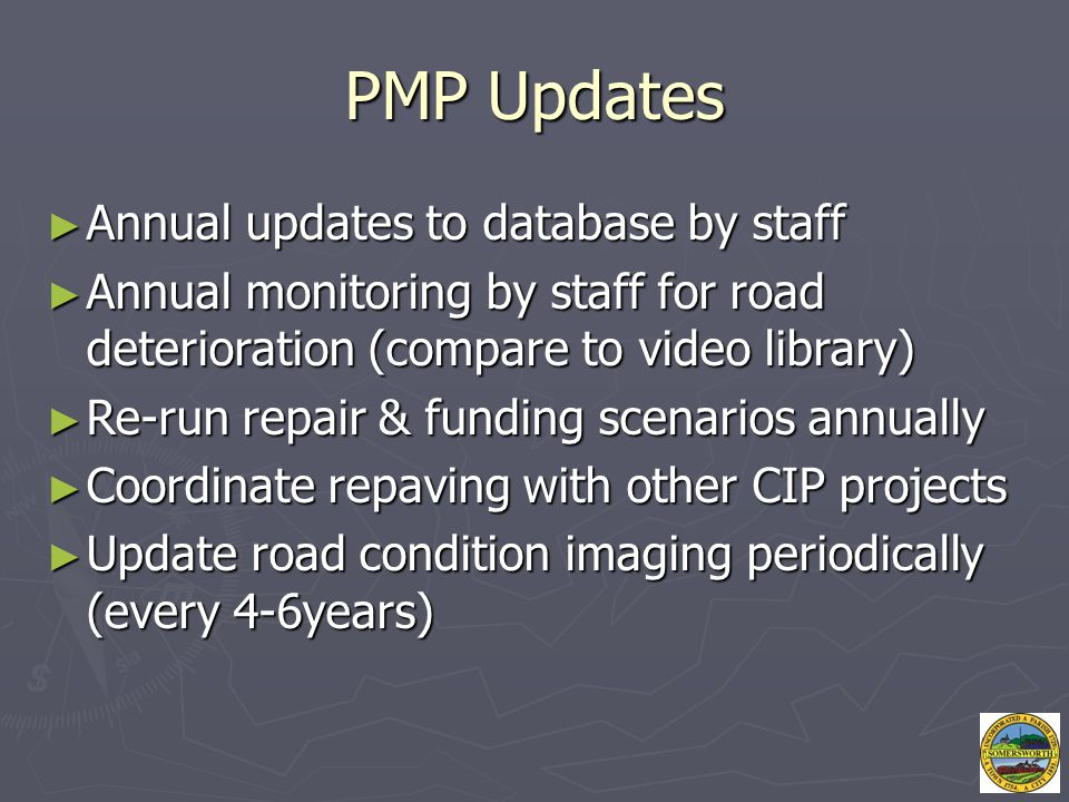 PMP Updates ► Annual updates to database by staff ► Annual monitoring by staff for road deterioration (compare to video library) ► Re-run repair & fun