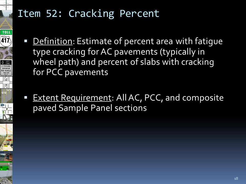Item 52: Cracking Percent 18  Definition: Estimate of percent area with fatigue type cracking for AC pavements (typically in wheel path) and percent