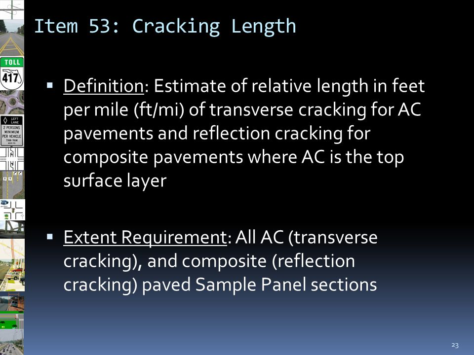Item 53: Cracking Length 23  Definition: Estimate of relative length in feet per mile (ft/mi) of transverse cracking for AC pavements and reflection