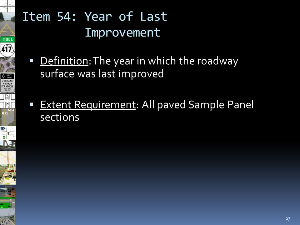 Item 54: Year of Last Improvement 27  Definition: The year in which the roadway surface was last improved  Extent Requirement: All paved Sample Pane