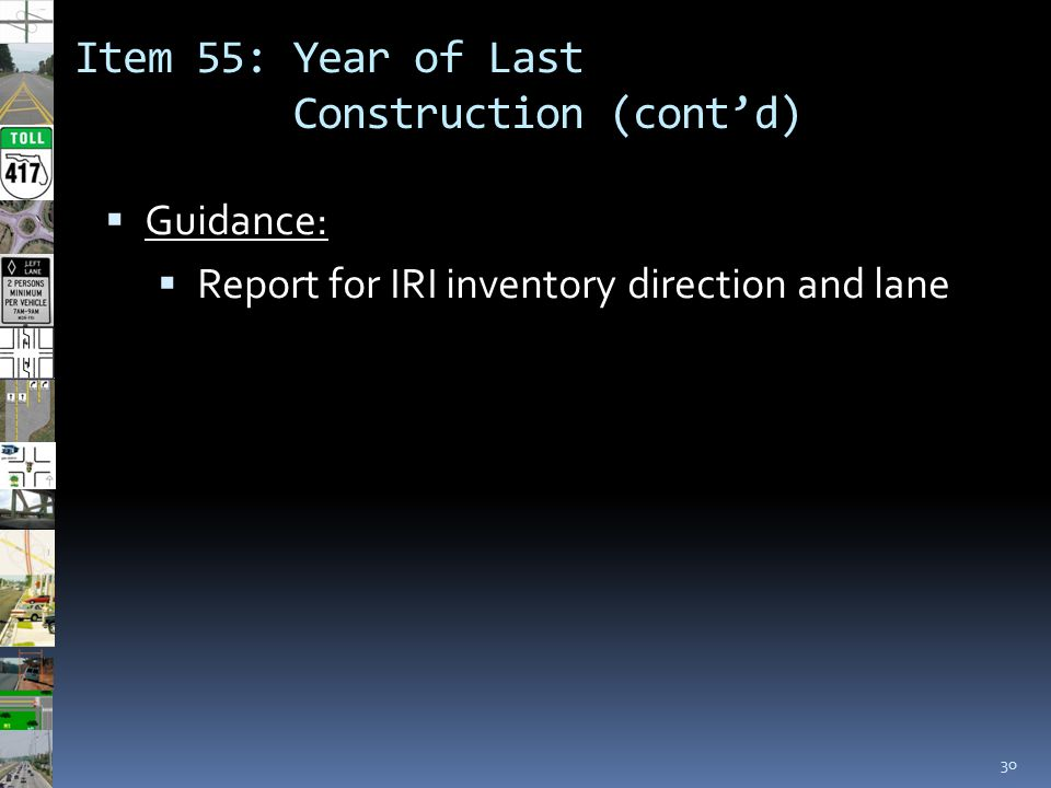 Item 55: Year of Last Construction (cont'd) 30  Guidance:  Report for IRI inventory direction and lane