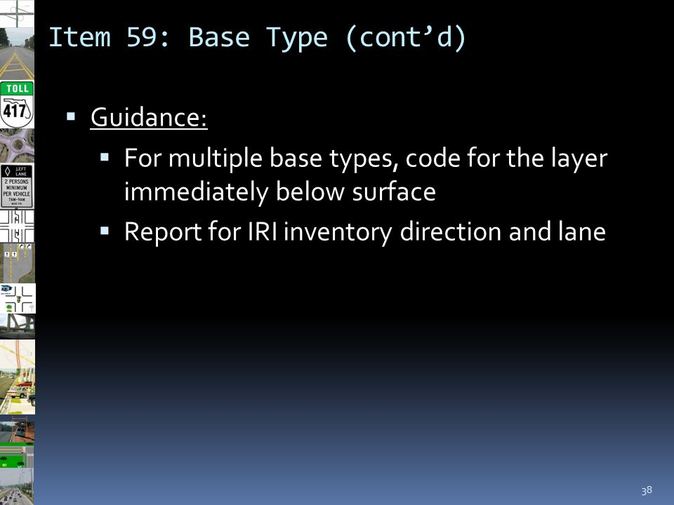 Item 59: Base Type (cont'd) 38  Guidance:  For multiple base types, code for the layer immediately below surface  Report for IRI inventory directio