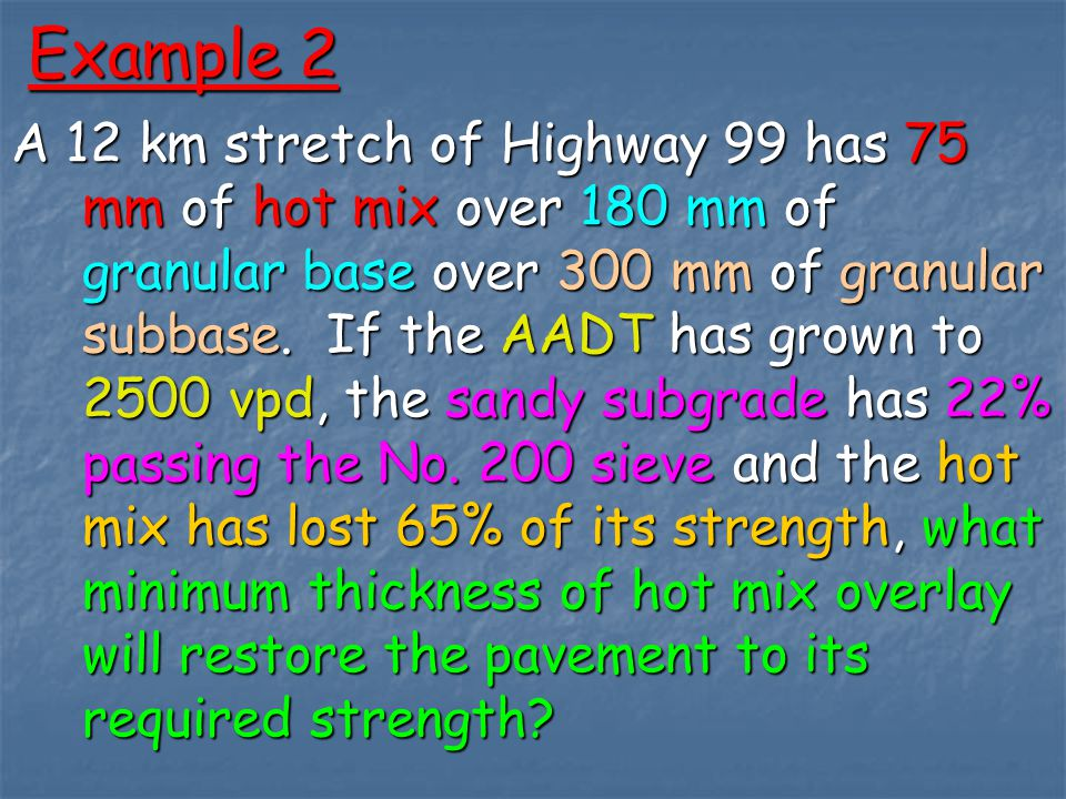 Example 2 A 12 km stretch of Highway 99 has 75 mm of hot mix over 180 mm of granular base over 300 mm of granular subbase.