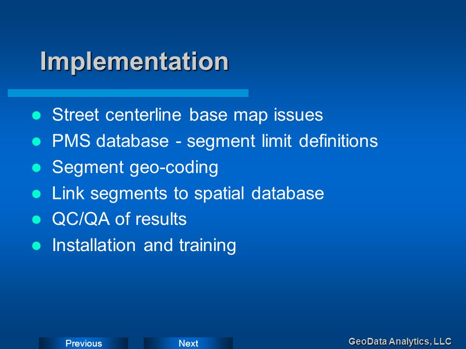 NextPrevious GeoData Analytics, LLC Implementation Street centerline base map issues PMS database - segment limit definitions Segment geo-coding Link segments to spatial database QC/QA of results Installation and training