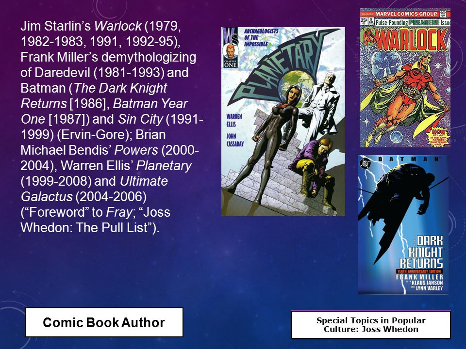 Special Topics in Popular Culture: Joss Whedon Special Topics in Popular Culture: Joss Whedon Jim Starlin's Warlock (1979, 1982-1983, 1991, 1992-95), Frank Miller's demythologizing of Daredevil (1981-1993) and Batman (The Dark Knight Returns [1986], Batman Year One [1987]) and Sin City (1991- 1999) (Ervin-Gore); Brian Michael Bendis' Powers (2000- 2004), Warren Ellis' Planetary (1999-2008) and Ultimate Galactus (2004-2006) ( Foreword to Fray; Joss Whedon: The Pull List ).