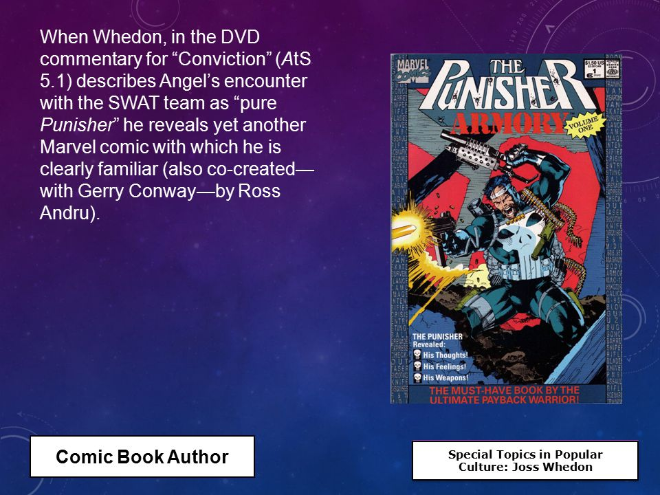 Special Topics in Popular Culture: Joss Whedon Special Topics in Popular Culture: Joss Whedon When Whedon, in the DVD commentary for Conviction (AtS 5.1) describes Angel's encounter with the SWAT team as pure Punisher he reveals yet another Marvel comic with which he is clearly familiar (also co-created— with Gerry Conway—by Ross Andru).