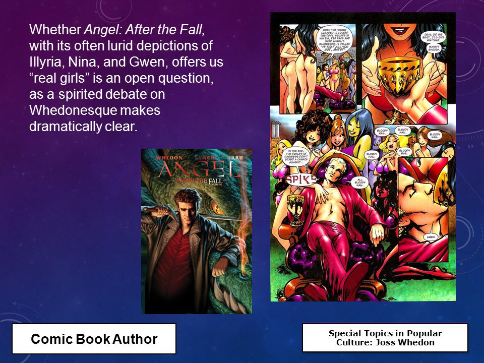 Special Topics in Popular Culture: Joss Whedon Special Topics in Popular Culture: Joss Whedon Whether Angel: After the Fall, with its often lurid depictions of Illyria, Nina, and Gwen, offers us real girls is an open question, as a spirited debate on Whedonesque makes dramatically clear.