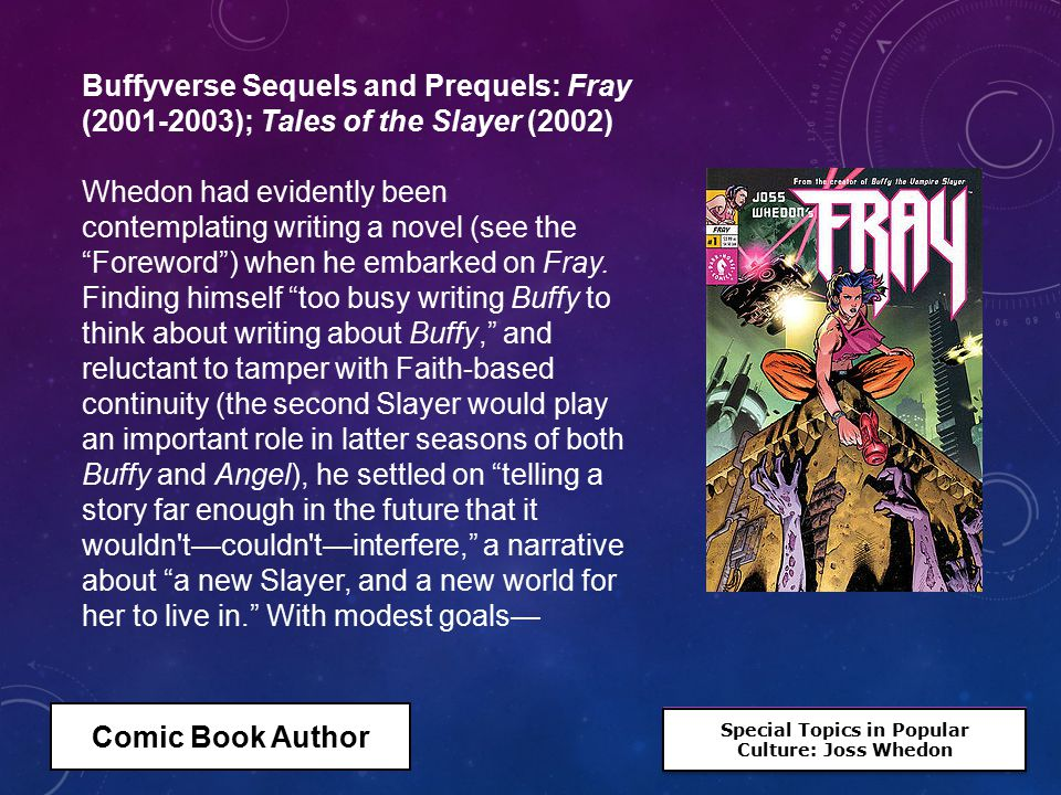 Special Topics in Popular Culture: Joss Whedon Special Topics in Popular Culture: Joss Whedon Buffyverse Sequels and Prequels: Fray (2001-2003); Tales of the Slayer (2002) Whedon had evidently been contemplating writing a novel (see the Foreword ) when he embarked on Fray.