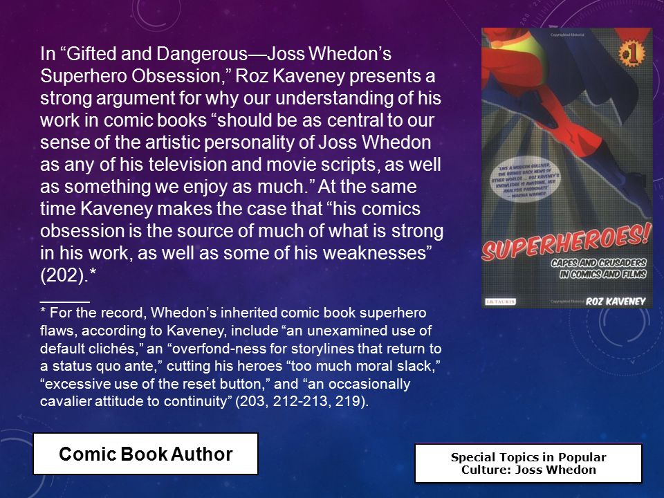 Special Topics in Popular Culture: Joss Whedon Special Topics in Popular Culture: Joss Whedon In Gifted and Dangerous—Joss Whedon's Superhero Obsession, Roz Kaveney presents a strong argument for why our understanding of his work in comic books should be as central to our sense of the artistic personality of Joss Whedon as any of his television and movie scripts, as well as something we enjoy as much. At the same time Kaveney makes the case that his comics obsession is the source of much of what is strong in his work, as well as some of his weaknesses (202).* ______ * For the record, Whedon's inherited comic book superhero flaws, according to Kaveney, include an unexamined use of default clichés, an overfond-ness for storylines that return to a status quo ante, cutting his heroes too much moral slack, excessive use of the reset button, and an occasionally cavalier attitude to continuity (203, 212-213, 219).