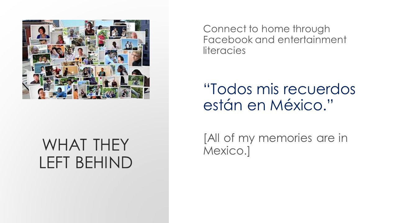 WHAT THEY LEFT BEHIND Connect to home through Facebook and entertainment literacies Todos mis recuerdos están en México. [All of my memories are in Mexico.]